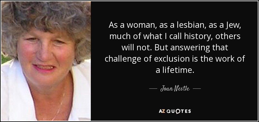 As a woman, as a lesbian, as a Jew, much of what I call history, others will not. But answering that challenge of exclusion is the work of a lifetime. - Joan Nestle