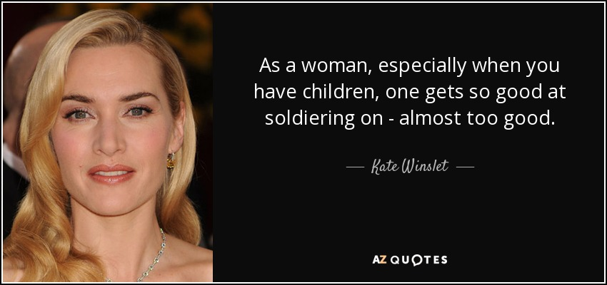 As a woman, especially when you have children, one gets so good at soldiering on - almost too good. - Kate Winslet