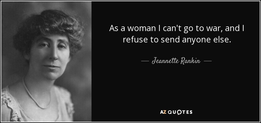 As a woman I can't go to war, and I refuse to send anyone else. - Jeannette Rankin