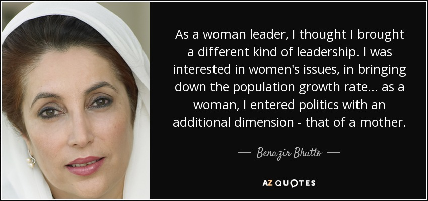 As a woman leader, I thought I brought a different kind of leadership. I was interested in women's issues, in bringing down the population growth rate... as a woman, I entered politics with an additional dimension - that of a mother. - Benazir Bhutto