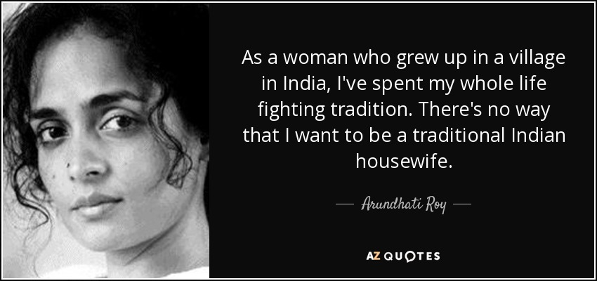 As a woman who grew up in a village in India, I've spent my whole life fighting tradition. There's no way that I want to be a traditional Indian housewife. - Arundhati Roy