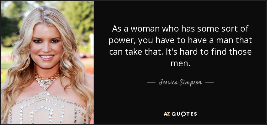 As a woman who has some sort of power, you have to have a man that can take that. It's hard to find those men. - Jessica Simpson