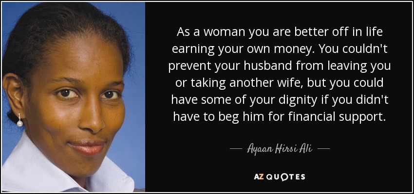 As a woman you are better off in life earning your own money. You couldn't prevent your husband from leaving you or taking another wife, but you could have some of your dignity if you didn't have to beg him for financial support. - Ayaan Hirsi Ali