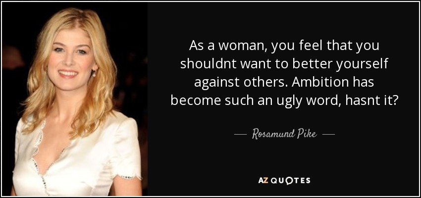 As a woman, you feel that you shouldnt want to better yourself against others. Ambition has become such an ugly word, hasnt it? - Rosamund Pike