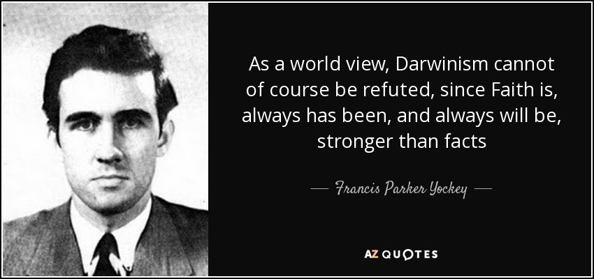 As a world view, Darwinism cannot of course be refuted, since Faith is, always has been, and always will be, stronger than facts - Francis Parker Yockey