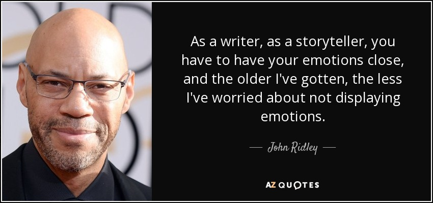 As a writer, as a storyteller, you have to have your emotions close, and the older I've gotten, the less I've worried about not displaying emotions. - John Ridley