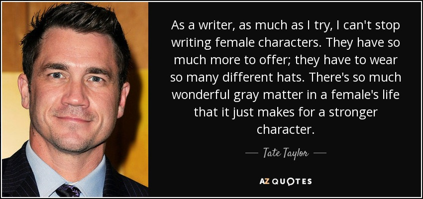 As a writer, as much as I try, I can't stop writing female characters. They have so much more to offer; they have to wear so many different hats. There's so much wonderful gray matter in a female's life that it just makes for a stronger character. - Tate Taylor