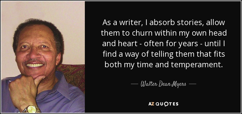 As a writer, I absorb stories, allow them to churn within my own head and heart - often for years - until I find a way of telling them that fits both my time and temperament. - Walter Dean Myers