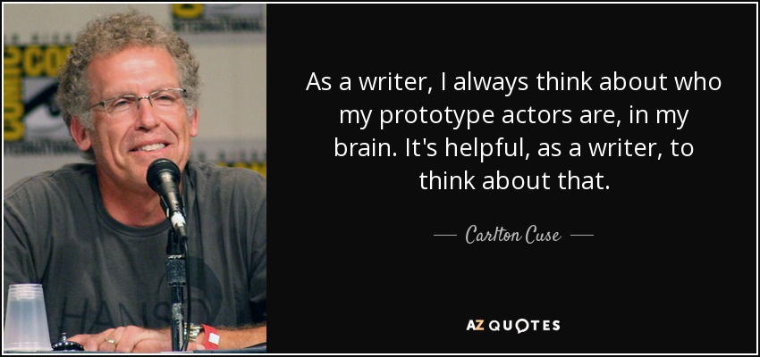 As a writer, I always think about who my prototype actors are, in my brain. It's helpful, as a writer, to think about that. - Carlton Cuse
