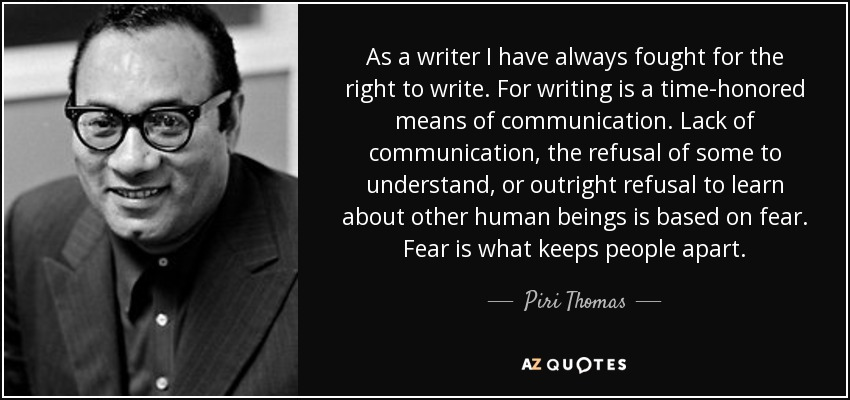 As a writer I have always fought for the right to write. For writing is a time-honored means of communication. Lack of communication, the refusal of some to understand, or outright refusal to learn about other human beings is based on fear. Fear is what keeps people apart. - Piri Thomas