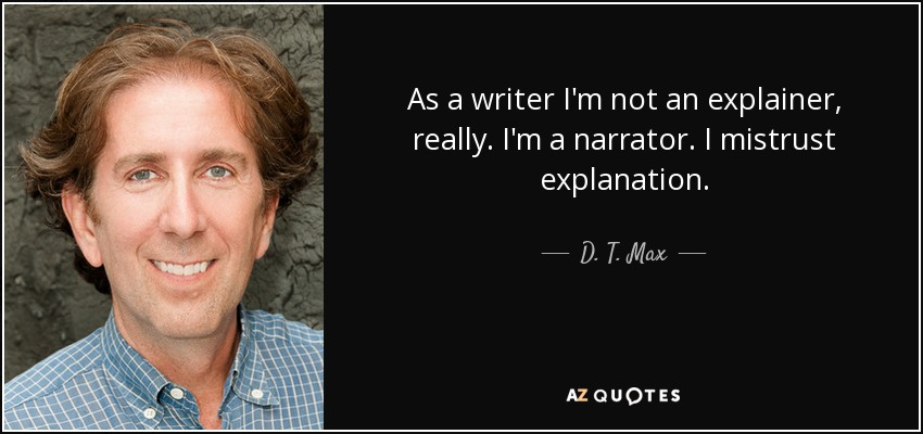 As a writer I'm not an explainer, really. I'm a narrator. I mistrust explanation. - D. T. Max