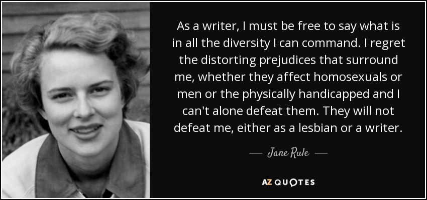 As a writer, I must be free to say what is in all the diversity I can command. I regret the distorting prejudices that surround me, whether they affect homosexuals or men or the physically handicapped and I can't alone defeat them. They will not defeat me, either as a lesbian or a writer. - Jane Rule