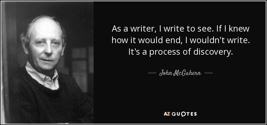 As a writer, I write to see. If I knew how it would end, I wouldn't write. It's a process of discovery. - John McGahern