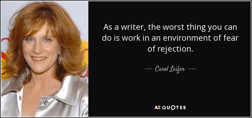 As a writer, the worst thing you can do is work in an environment of fear of rejection. - Carol Leifer