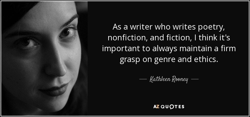 As a writer who writes poetry, nonfiction, and fiction, I think it's important to always maintain a firm grasp on genre and ethics. - Kathleen Rooney