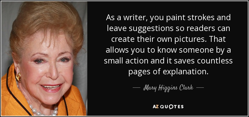 As a writer, you paint strokes and leave suggestions so readers can create their own pictures. That allows you to know someone by a small action and it saves countless pages of explanation. - Mary Higgins Clark
