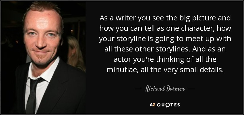 As a writer you see the big picture and how you can tell as one character, how your storyline is going to meet up with all these other storylines. And as an actor you're thinking of all the minutiae, all the very small details. - Richard Dormer
