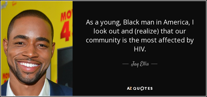 As a young, Black man in America, I look out and (realize) that our community is the most affected by HIV. - Jay Ellis