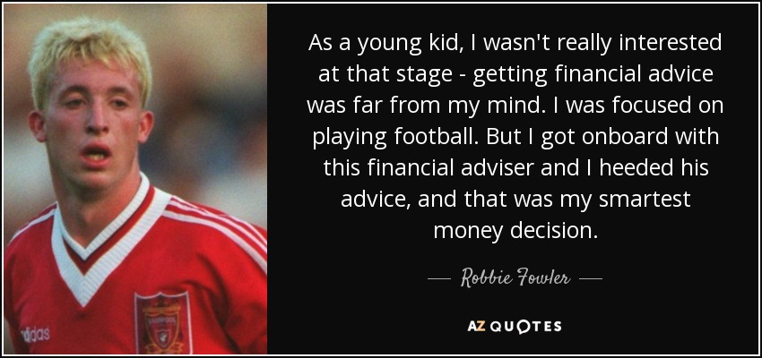 As a young kid, I wasn't really interested at that stage - getting financial advice was far from my mind. I was focused on playing football. But I got onboard with this financial adviser and I heeded his advice, and that was my smartest money decision. - Robbie Fowler