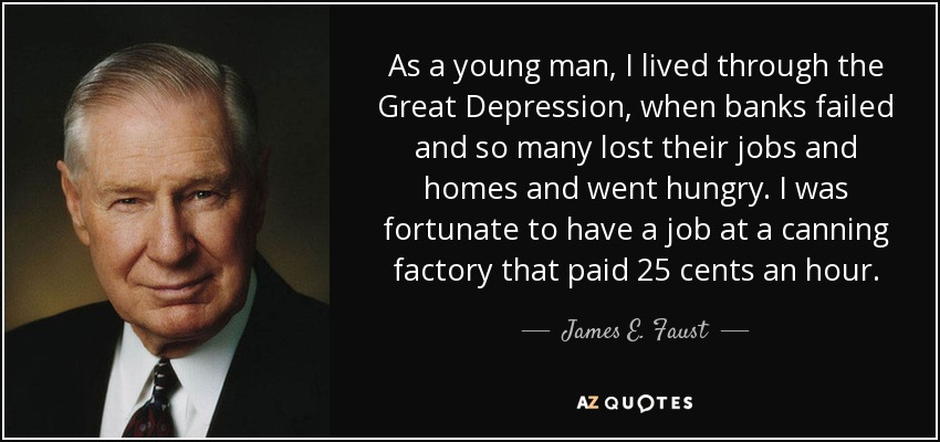 As a young man, I lived through the Great Depression, when banks failed and so many lost their jobs and homes and went hungry. I was fortunate to have a job at a canning factory that paid 25 cents an hour. - James E. Faust