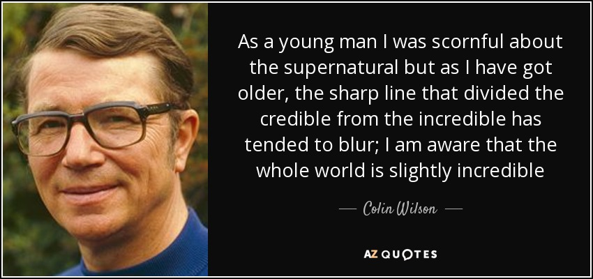 As a young man I was scornful about the supernatural but as I have got older, the sharp line that divided the credible from the incredible has tended to blur; I am aware that the whole world is slightly incredible - Colin Wilson
