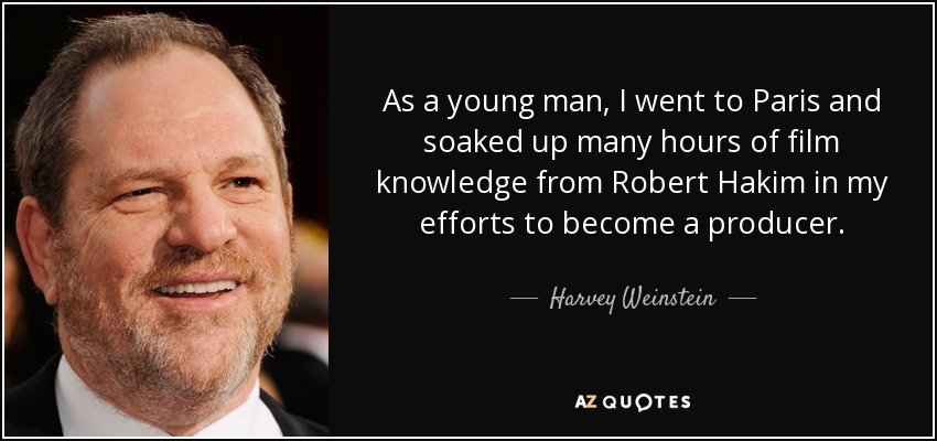 As a young man, I went to Paris and soaked up many hours of film knowledge from Robert Hakim in my efforts to become a producer. - Harvey Weinstein