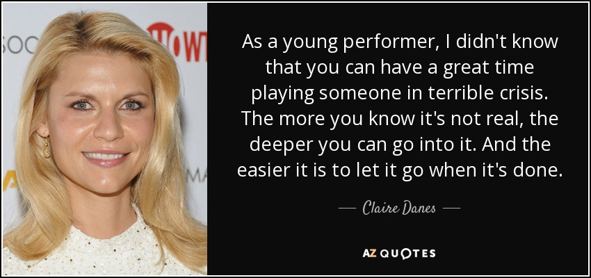As a young performer, I didn't know that you can have a great time playing someone in terrible crisis. The more you know it's not real, the deeper you can go into it. And the easier it is to let it go when it's done. - Claire Danes