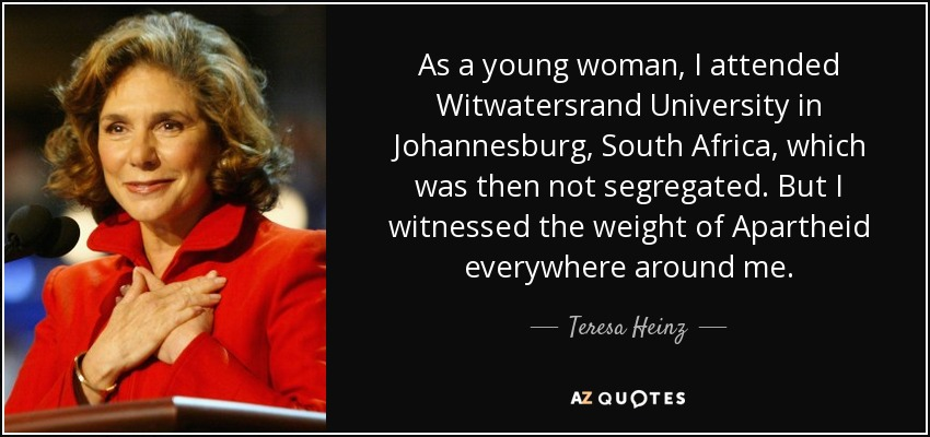 As a young woman, I attended Witwatersrand University in Johannesburg, South Africa, which was then not segregated. But I witnessed the weight of Apartheid everywhere around me. - Teresa Heinz