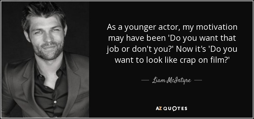 As a younger actor, my motivation may have been 'Do you want that job or don't you?' Now it's 'Do you want to look like crap on film?' - Liam McIntyre