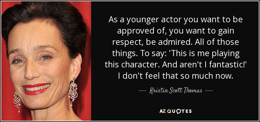 As a younger actor you want to be approved of, you want to gain respect, be admired. All of those things. To say: 'This is me playing this character. And aren't I fantastic!' I don't feel that so much now. - Kristin Scott Thomas