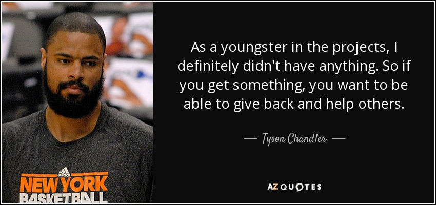 As a youngster in the projects, I definitely didn't have anything. So if you get something, you want to be able to give back and help others. - Tyson Chandler