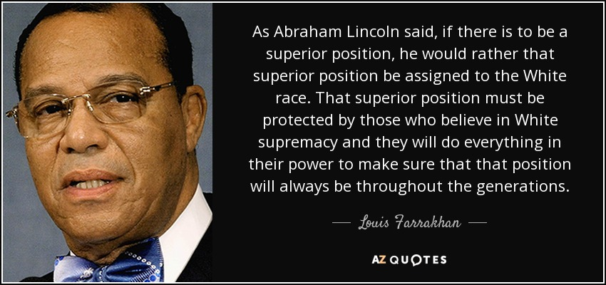 As Abraham Lincoln said, if there is to be a superior position, he would rather that superior position be assigned to the White race. That superior position must be protected by those who believe in White supremacy and they will do everything in their power to make sure that that position will always be throughout the generations. - Louis Farrakhan
