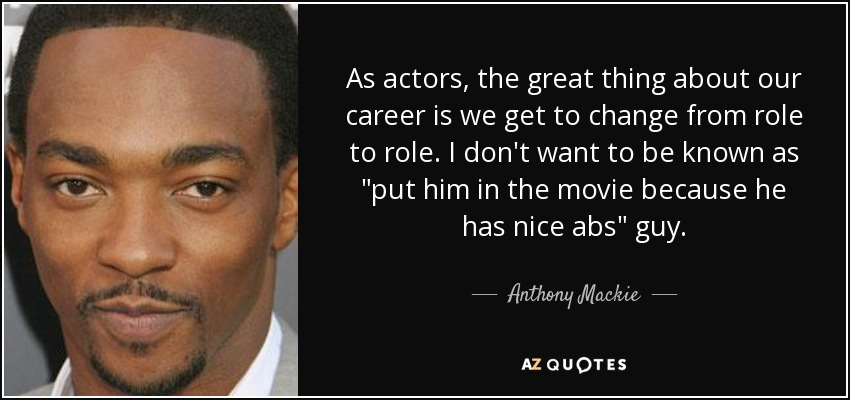 As actors, the great thing about our career is we get to change from role to role. I don't want to be known as