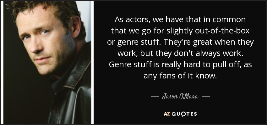 As actors, we have that in common that we go for slightly out-of-the-box or genre stuff. They're great when they work, but they don't always work. Genre stuff is really hard to pull off, as any fans of it know. - Jason O'Mara
