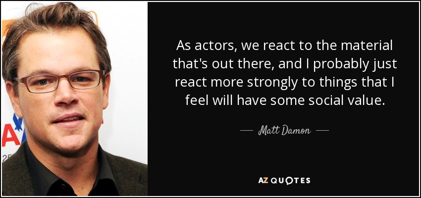 As actors, we react to the material that's out there, and I probably just react more strongly to things that I feel will have some social value. - Matt Damon