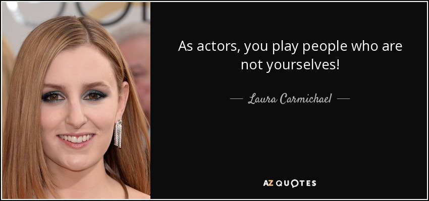 As actors, you play people who are not yourselves! - Laura Carmichael