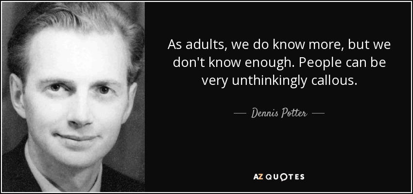 As adults, we do know more, but we don't know enough. People can be very unthinkingly callous. - Dennis Potter