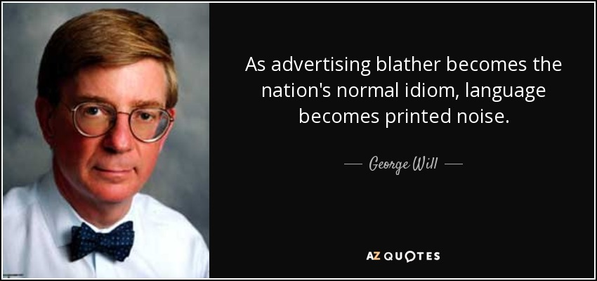 As advertising blather becomes the nation's normal idiom, language becomes printed noise. - George Will