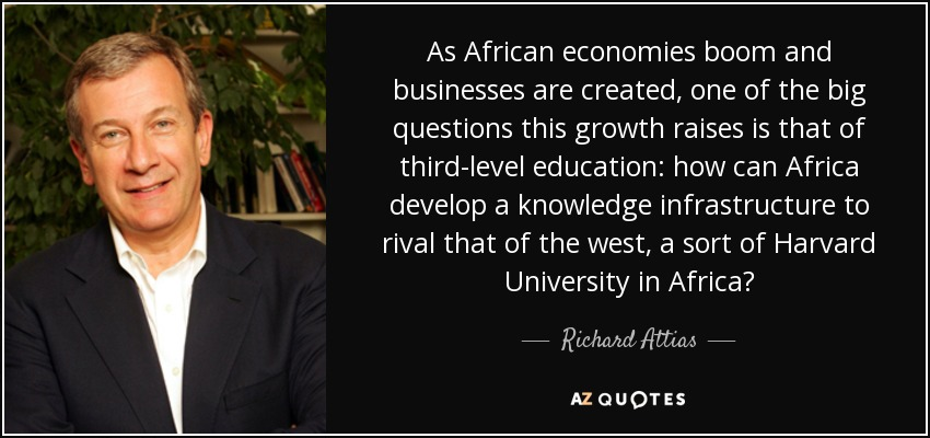 As African economies boom and businesses are created, one of the big questions this growth raises is that of third-level education: how can Africa develop a knowledge infrastructure to rival that of the west, a sort of Harvard University in Africa? - Richard Attias