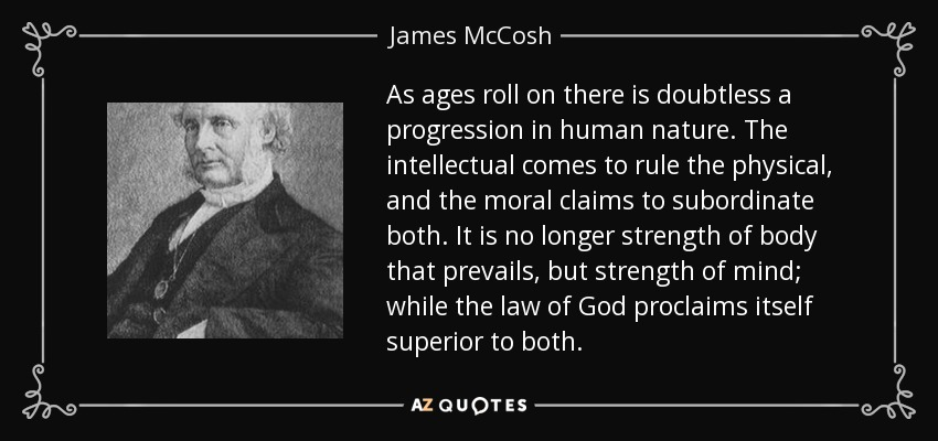 As ages roll on there is doubtless a progression in human nature. The intellectual comes to rule the physical, and the moral claims to subordinate both. It is no longer strength of body that prevails, but strength of mind; while the law of God proclaims itself superior to both. - James McCosh