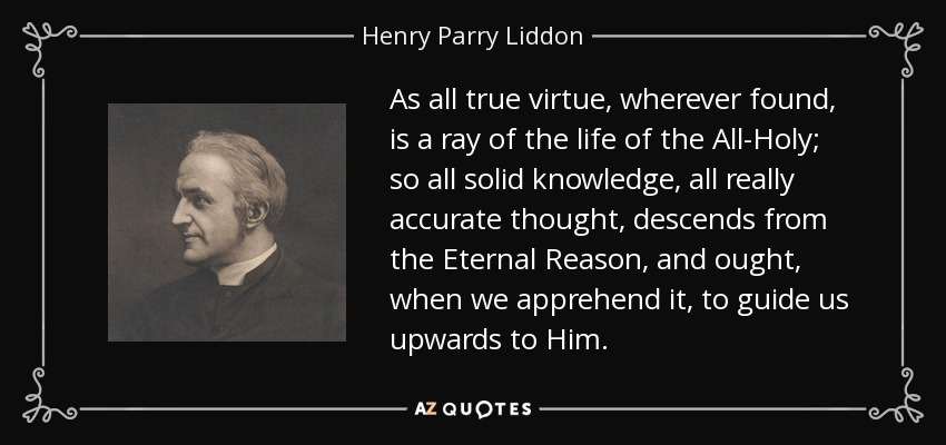 As all true virtue, wherever found, is a ray of the life of the All-Holy; so all solid knowledge, all really accurate thought, descends from the Eternal Reason, and ought, when we apprehend it, to guide us upwards to Him. - Henry Parry Liddon
