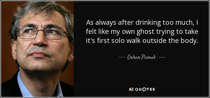 As always after drinking too much, I felt like my own ghost trying to take it's first solo walk outside the body. - Orhan Pamuk