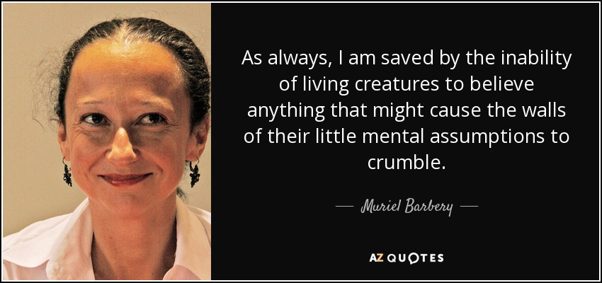 As always, I am saved by the inability of living creatures to believe anything that might cause the walls of their little mental assumptions to crumble. - Muriel Barbery