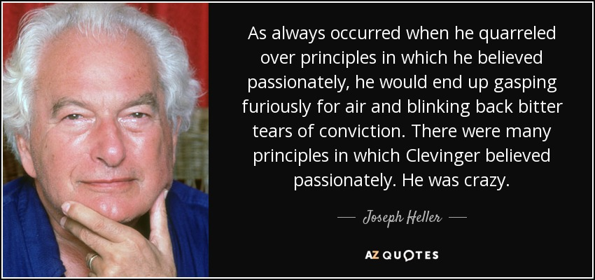 As always occurred when he quarreled over principles in which he believed passionately, he would end up gasping furiously for air and blinking back bitter tears of conviction. There were many principles in which Clevinger believed passionately. He was crazy. - Joseph Heller