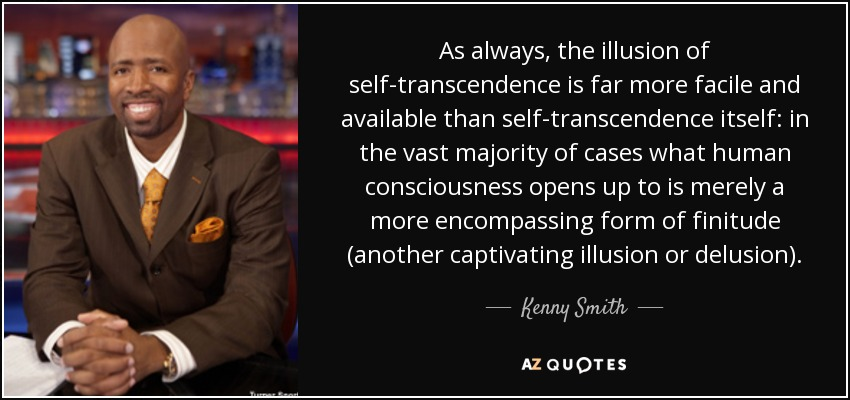 As always, the illusion of self-transcendence is far more facile and available than self-transcendence itself: in the vast majority of cases what human consciousness opens up to is merely a more encompassing form of finitude (another captivating illusion or delusion). - Kenny Smith