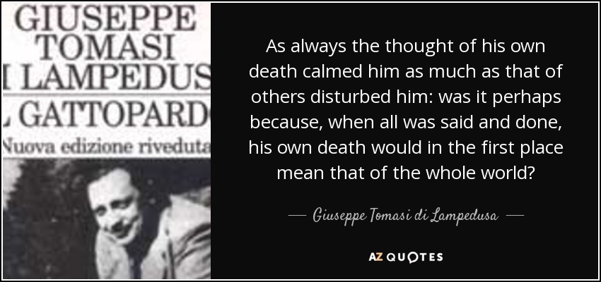 As always the thought of his own death calmed him as much as that of others disturbed him: was it perhaps because, when all was said and done, his own death would in the first place mean that of the whole world? - Giuseppe Tomasi di Lampedusa