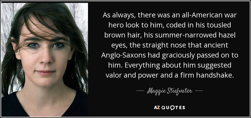 As always, there was an all-American war hero look to him, coded in his tousled brown hair, his summer-narrowed hazel eyes, the straight nose that ancient Anglo-Saxons had graciously passed on to him. Everything about him suggested valor and power and a firm handshake. - Maggie Stiefvater