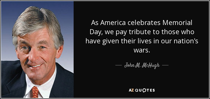 As America celebrates Memorial Day, we pay tribute to those who have given their lives in our nation's wars. - John M. McHugh