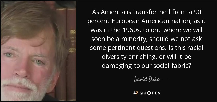 As America is transformed from a 90 percent European American nation, as it was in the 1960s, to one where we will soon be a minority, should we not ask some pertinent questions. Is this racial diversity enriching, or will it be damaging to our social fabric? - David Duke