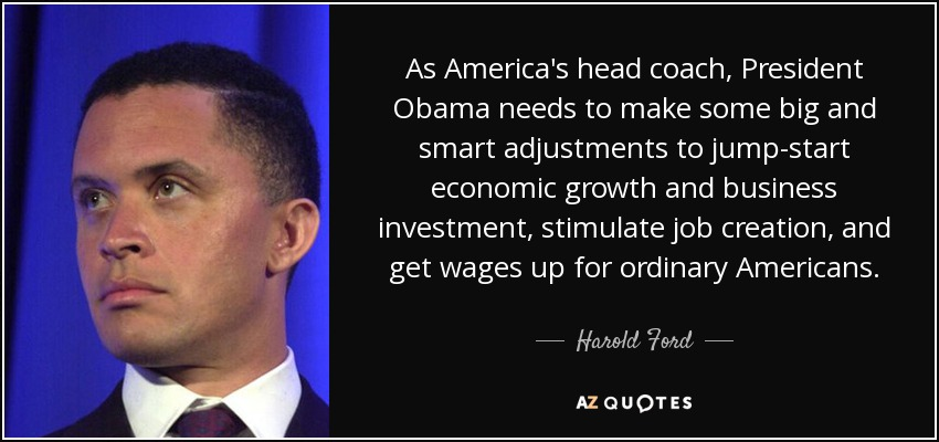 As America's head coach, President Obama needs to make some big and smart adjustments to jump-start economic growth and business investment, stimulate job creation, and get wages up for ordinary Americans. - Harold Ford, Jr.